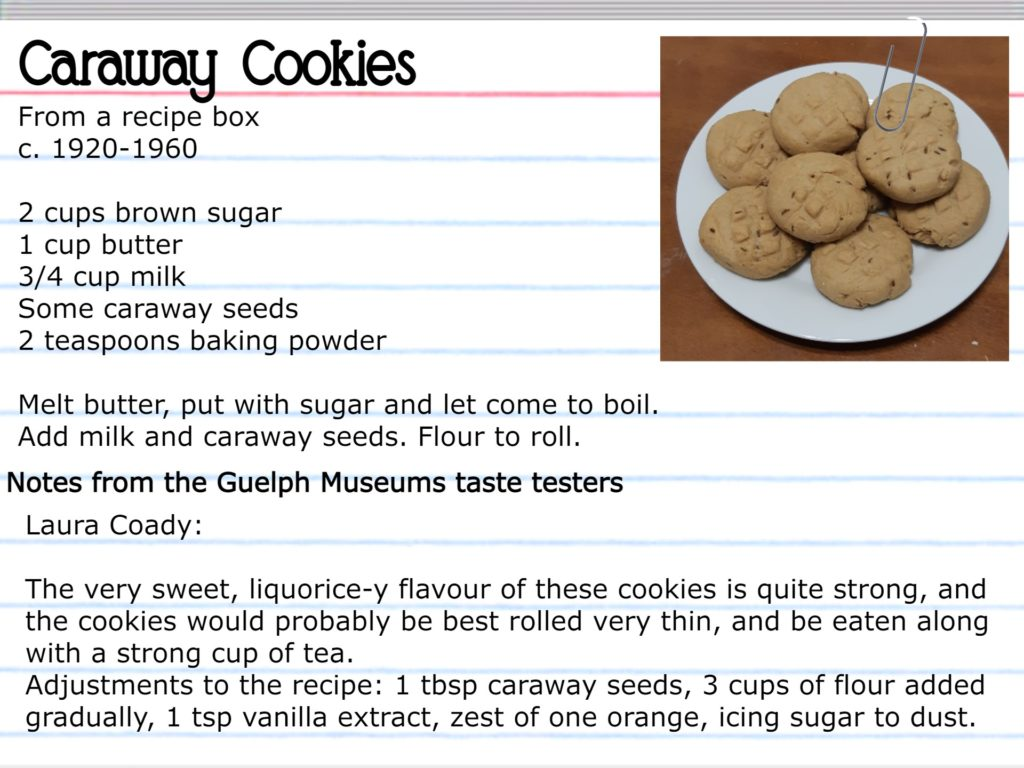 Caraway Cookies From a recipe box, c. 1920-1960 2 cups brown sugar 1 cup butter ¾ cup milk Some caraway seeds 2 teaspoons baking powder Melt butter, put with sugar, and let come to boil. Add milk and caraway seeds. Flour to roll. Notes from the Guelph Museums taste testers Laura Coady: The very sweet, liquorice-y flavor of these cookies is quite strong, and the cookies would probably be best rolled very thin, and be eaten along with a strong cup of tea. Adjustments to the recipe: 1 tbsp caraway seeds, 3 cups of flour added gradually, 1 tsp vanilla extract, zest of one orange, icing sugar to dust.